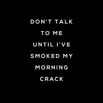 Don't talk to me until I've smoked my morning crack by Primotees