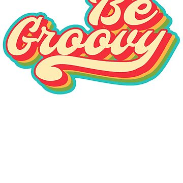 Just Be Groovy by PopArtDesigns