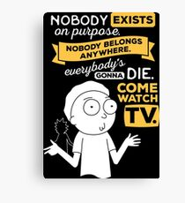 Nobody exists on purpose, nobody belongs anywhere, everybody's gonna die, come watch tv Canvas Print