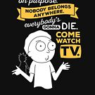 Nobody exists on purpose, nobody belongs anywhere, everybody's gonna die, come watch tv by Carl Huber