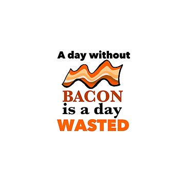 A day without bacon is a day wasted ! by rpimentel