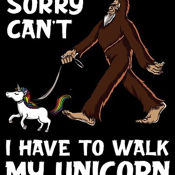 Bigfoot Sorry Can't I Have To Walk My Unicorn Funny by underheaven