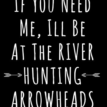 If You Need Me I'll Be Down By The River Hunting Arrowheads by christinamoyer