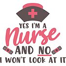 Yes I'm A Nurse And No I Won't Look At It T-shirt by wantneedlove