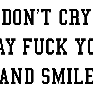 DON'T CRY SAY FUCK YOU AND SMILE by limitlezz