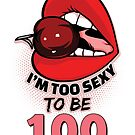 100th Birthday Shirt - I'm Too Sexy To Be 100 by wantneedlove