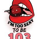 103rd Birthday Shirt - I'm Too Sexy To Be 103 by wantneedlove