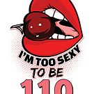 110th Birthday Shirt - I'm Too Sexy To Be 110 by wantneedlove