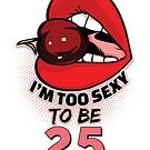 25th Birthday Shirt - I'm Too Sexy To Be 25 by wantneedlove
