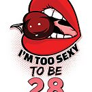 28th Birthday Shirt - I'm Too Sexy To Be 28 by wantneedlove