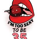 35th Birthday Shirt - I'm Too Sexy To Be 35 by wantneedlove