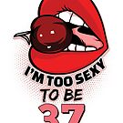 37th Birthday Shirt - I'm Too Sexy To Be 37 by wantneedlove