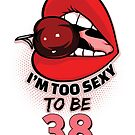 38th Birthday Shirt - I'm Too Sexy To Be 38 by wantneedlove