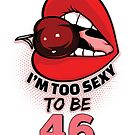46th Birthday Shirt - I'm Too Sexy To Be 46 by wantneedlove