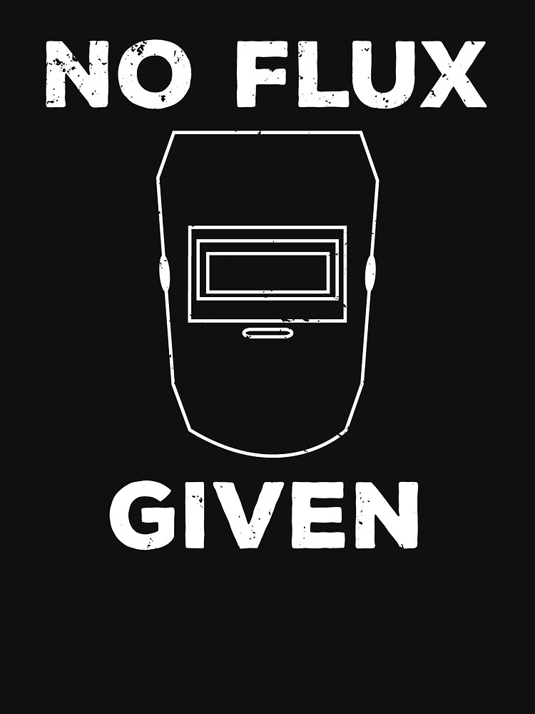No Flux Given Funny Welding Pun T-shirt by zcecmza
