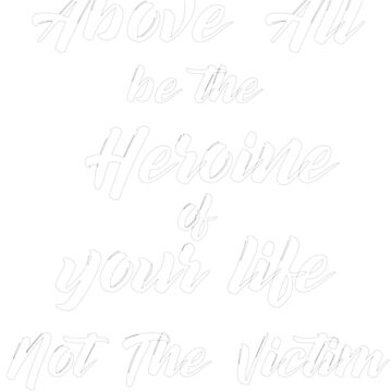 Above All Be The Heroine Of Your Life Not The Victim by AYmanee