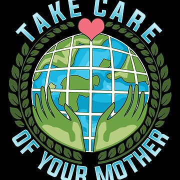 Take Care Of Your Mother Earth Day Climate Change Awareness  by Sinjy