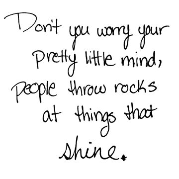 don't you worry your pretty little mind, people throw rocks at things that shine. by laffsley