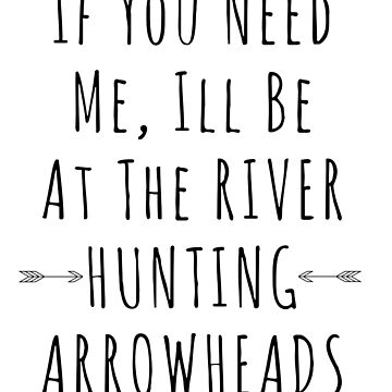 If You Need Me I'll Be Down By The River Hunting Arrowheads Dark Font by christinamoyer