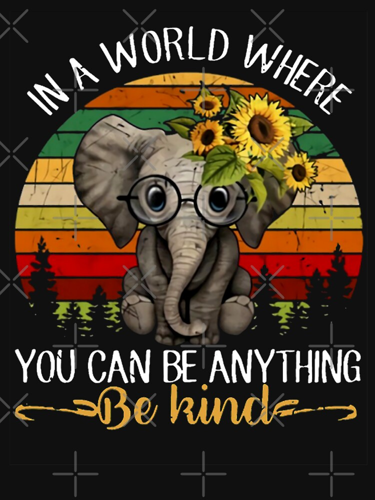 179a15e48 In A World Where You Can Be Anything Be Kind Elephant TShirt by msoufiane