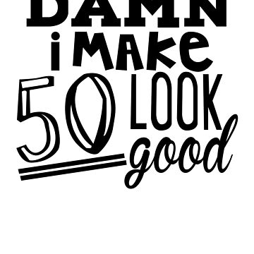 DAMN i MAKE 50 Look Good | Birthday Gifts for Men-Women 50th by shahnawazadique