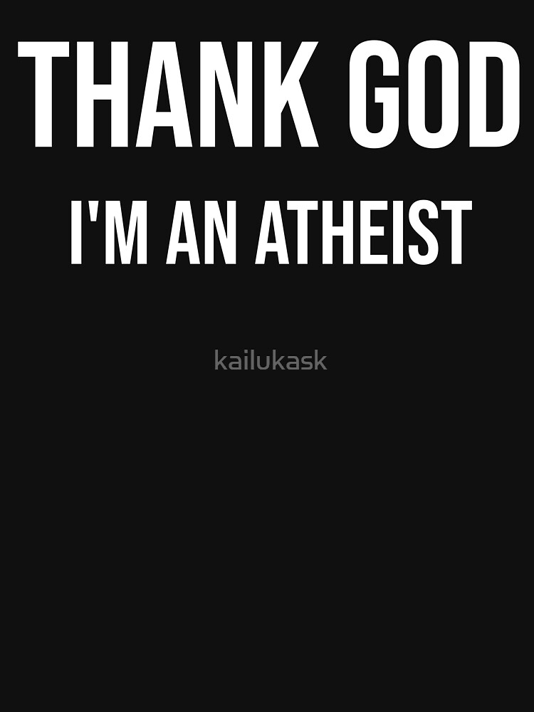 GOD THANKS - I am an atheist by kailukask