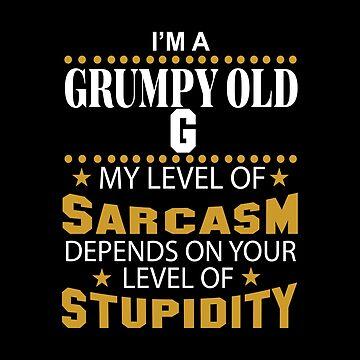 I Am A Grumpy Old G My Level of Sarcasm by 2APride
