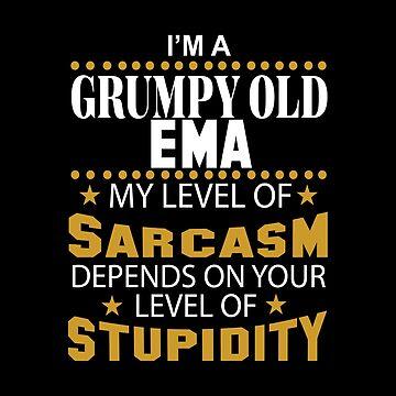 I Am A Grumpy Old EMA My Level of Sarcasm by 2APride