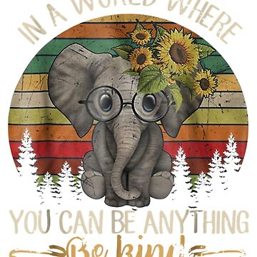 In A World Where You Can Be Anything Be Kind Elephant  by pigpro