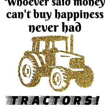 Whoever Said Money Can't Buy Happiness Never Had Tractors! by StudioDesigns