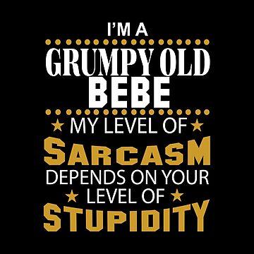 I Am A Grumpy Old BEBE My Level of Sarcasm by 2APride