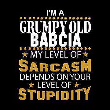 I Am A Grumpy Old BABCIA My Level of Sarcasm by 2APride