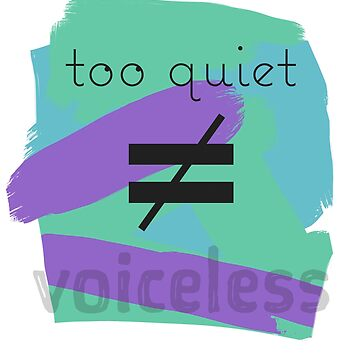 Too Quiet Does Not Equal Voiceless by ysruss
