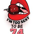 74th Birthday Shirt - I'm Too Sexy To Be 74 by wantneedlove