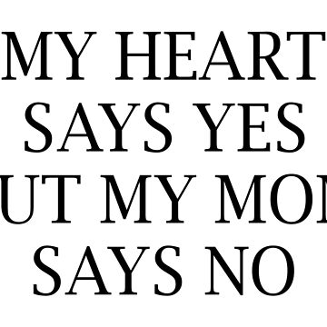 MY HEART SAYS YES BUT MY MOM SAYS NO by limitlezz