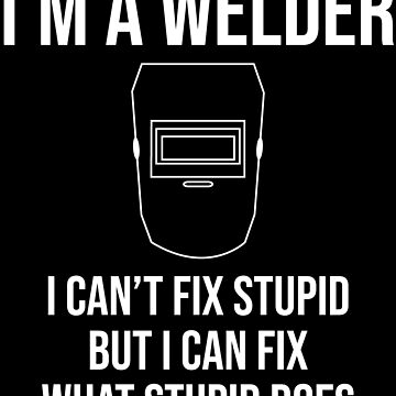 I'm A Welder I Can't Fix Stupid Funny T-shirt by zcecmza