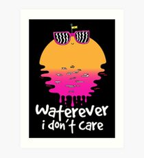 Waterever I don't care Art Print