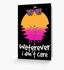 Waterever I don't care Greeting Card