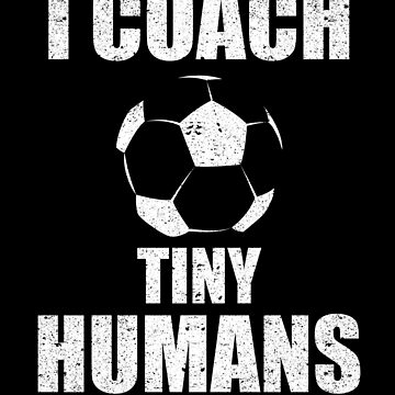 I Coach Tiny Humans Soccer Sport Teacher Athlete by kieranight