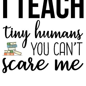 I Teach Tiny Humans You Can't Scare Me by kamrankhan