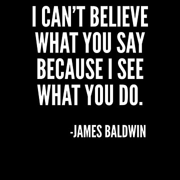 I can't believe what you say, because I see what you do, Black History, James Baldwin Quote by UrbanApparel
