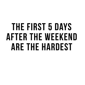 The first 5 days after the weekend are the hardest by Primotees