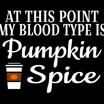 At This Point My Blood Type Is Pumpkin Spice by coolfuntees