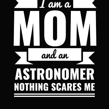 Mom Astronomer Nothing Scares me Mama Mother's Day Graduation by losttribe