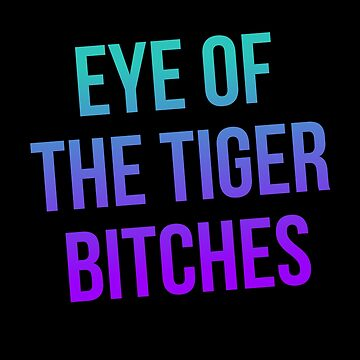Eye of the Tiger Bitches by kjanedesigns
