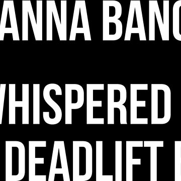 Wanna Bang? I Whispered To The Deadlift Bar by mchanfitness