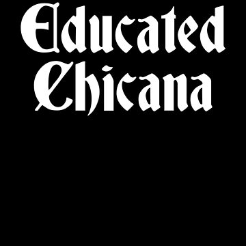 Educated Chicana, Educated Latina, Chicana Gift by Designs4Less