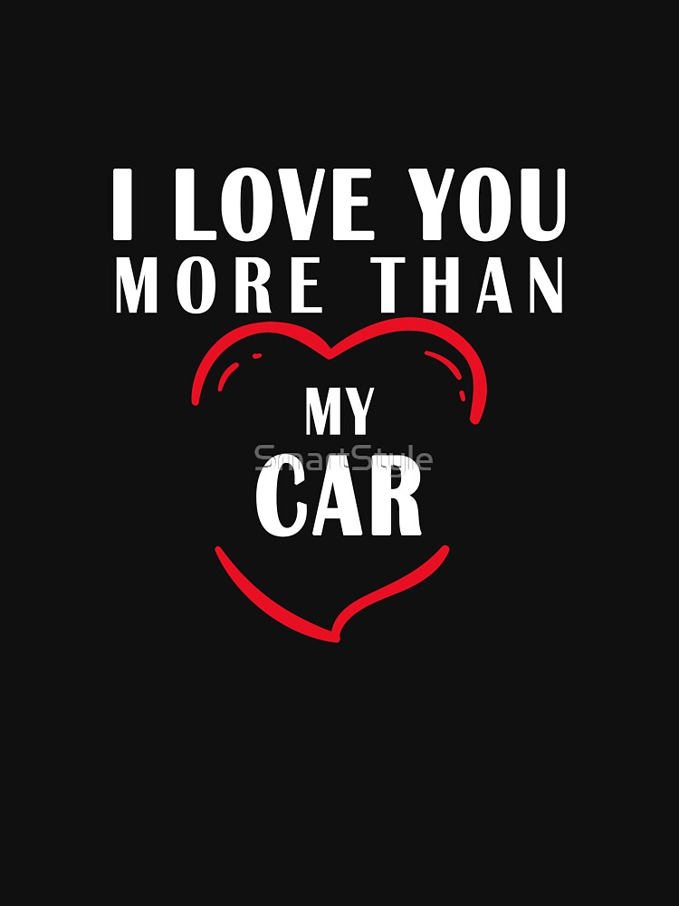 I Love You More Than My Car by SmartStyle