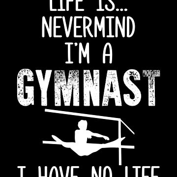 Gymnast Life is...Nevermind I'm a Gymnast I Have No Life Gymanstics by KanigMarketplac