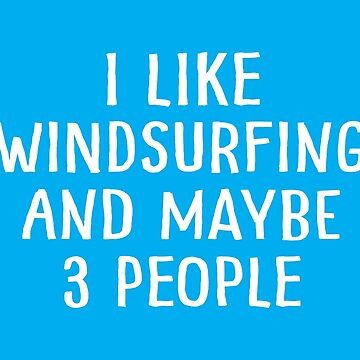 I Like Windsurfing and Maybe 3 People by teesaurus